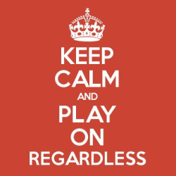 Keep calm and play on regardless