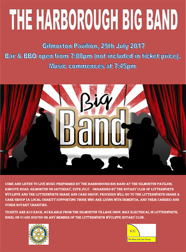come and listen to live music performed by the harborough big band at the gilmorton pavilion, kimcote road, gilmorton on saturday, 29th july. organised by the rotary club of lutterworth wycliffe and the lutterworth share and care group, proceeds will go to the lutterworth share & care group (a local charity supporting those who are living with dementia, and their carers) and other rotary charities. Tickets are £10 each, available from the gilmorton village shop, max electrical in lutterworth, nigel on 01455 209756 or any member of the Lutterworth wycliffe rotary club.